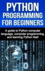Python Programming for Beginners : A guide to Python computer language, computer programming, and learning Python fast! - eBook