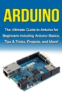 Arduino : The Ultimate Guide to Arduino for Beginners Including Arduino Basics, Tips & Tricks, Projects, and More! - eBook