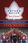 Father Bauer And The Great Experiment : The Genesis of Canadian Olympic Hockey - eBook