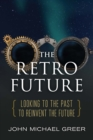 The Retro Future : Looking to the Past to Reinvent the Future - eBook