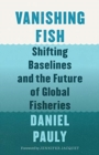 Vanishing Fish : Shifting Baselines and the Future of Global Fisheries - Book