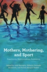 Mothers, Mothering, and Sport : Experiences, Representations, Resistances - Book