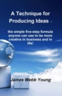 A Technique for Producing Ideas - the simple five-step formula anyone can use to be more creative in business and in life! - eBook