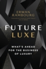 Future Luxe : What's Ahead for the Business of Luxury - eBook