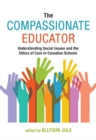 The Compassionate Educator : Understanding Social Issues and the Ethics of Care in Canadian Schools - Book