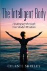The Intelligent Body : Finding Joy through Your Body's Wisdom - eBook