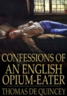 Confessions of an English Opium-Eater : Being an Extract from the Life of a Scholar - eBook