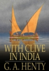 With Clive in India : Or, The Beginnings of an Empire - eBook