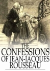 The Confessions of Jean-Jacques Rousseau : Complete - eBook