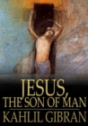 Jesus, The Son of Man : His Words and His Deeds as Told and Recorded by Those Who Knew Him - eBook