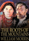 The Roots of the Mountains : Wherein is Told Somewhat of the Lives of the Men of Burgdale, Their Friends, Their Neighbors, Their Foemen, and Their Fellows in Arms - eBook