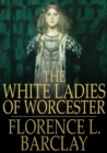 The White Ladies of Worcester : A Romance of the Twelfth Century - eBook