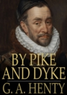 By Pike and Dyke : A Tale of the Rise of the Dutch Republic - eBook