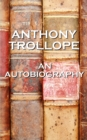 An Autobiography By Anthony Trollope : An autobiography of one of England's most celebrated authors - eBook