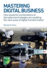 Mastering Digital Business : How powerful combinations of disruptive technologies are enabling the next wave of digital transformation - Book