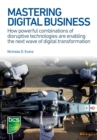 Mastering Digital Business : How powerful combinations of disruptive technologies are enabling the next wave of digital transformation - eBook
