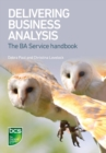 Delivering Business Analysis : The BA service handbook - Book