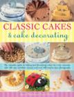 Classic Cakes & Cake Decorating : The Complete Guide to Baking and Decorating Cakes for Evry Occasion, with 100 Easy-to-follow Recipes and Over 500 Step-by-step Photographs - Book