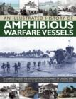 An Illustrated History of Amphibious Warfare Vessels : A Complete Guide to the Evolution and Development of Landing Ships and Landing Craft, Shown in 220 Wartime and Modern Photographs - Book