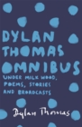 Dylan Thomas Omnibus : Under Milk Wood, Poems, Stories and Broadcasts - Book