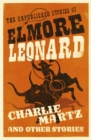 Charlie Martz and Other Stories : The Unpublished Stories of Elmore Leonard - Book