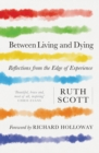 Between Living and Dying : Reflections from the Edge of Experience - Book