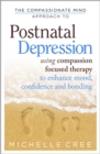 The Compassionate Mind Approach To Postnatal Depression : Using Compassion Focused Therapy to Enhance Mood, Confidence and Bonding - Book