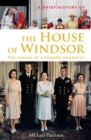 A Brief History of the House of Windsor : The Making of a Modern Monarchy - Book
