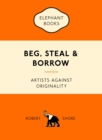 Beg, Steal and Borrow : Artists Against Originality - Book