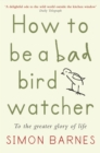 How to be a Bad Birdwatcher : To the Greater Glory of Life - eBook