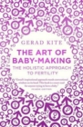 The Art of Baby Making : The Holistic Approach to Fertility - Book