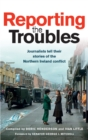 Reporting the Troubles : Journalists tell their stories of the Northern Ireland conflict - eBook