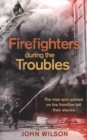 Firefighters during the Troubles : The Men and Women on the Frontline Tell Their Stories - Book