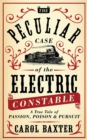 The Peculiar Case of the Electric Constable : A True Tale of Passion, Poison and Pursuit - eBook