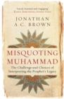 Misquoting Muhammad : The Challenge and Choices of Interpreting the Prophet's Legacy - eBook