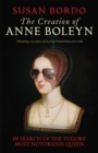 The Creation of Anne Boleyn : In Search of the Tudors' Most Notorious Queen - eBook