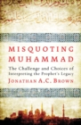 Misquoting Muhammad : The Challenge and Choices of Interpreting the Prophet's Legacy - Book