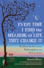 Every Time I Find the Meaning of Life, They Change It : Wisdom of the Great Philosophers on How to Live - Book