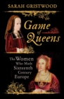 Game of Queens : The Women Who Made Sixteenth-Century Europe - eBook