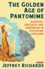 The Golden Age of Pantomime : Slapstick, Spectacle and Subversion in Victorian England - Book