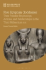 Five Egyptian Goddesses : Their Possible Beginnings, Actions, and Relationships in the Third Millennium BCE - eBook