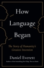 How Language Began : The Story of Humanity's Greatest Invention - Book