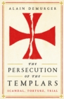 The Persecution of the Templars : Scandal, Torture, Trial - Book