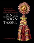Fringe, Frog and Tassel : The Art of the Trimmings-Maker in Interior Decoration - Book