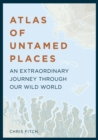 Atlas of Untamed Places : An extraordinary journey through our wild world - Book