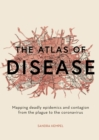 The Atlas of Disease : Mapping deadly epidemics and contagion from the plague to the zika virus - Book