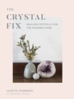 The Crystal Fix : Healing Crystals for the Modern Home - Book