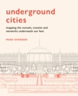 Underground Cities : Mapping the tunnels, transits and  networks of our cities - Book