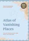 Atlas of Vanishing Places : The lost worlds as they were and as they are today - Book
