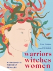 Warriors, Witches, Women : Mythology's Fiercest Females - Book